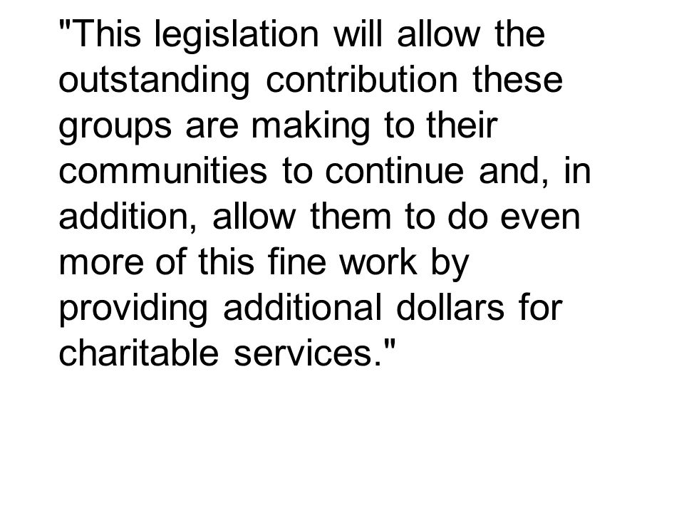 This legislation will allow the outstanding contribution these groups are making to their communities to continue and, in addition, allow them to do even more of this fine work by providing additional dollars for charitable services.