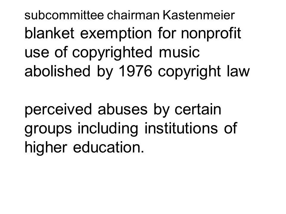 subcommittee chairman Kastenmeier blanket exemption for nonprofit use of copyrighted music abolished by 1976 copyright law perceived abuses by certain groups including institutions of higher education.