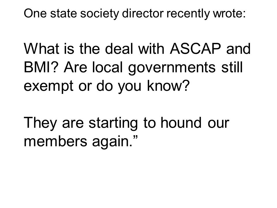 One state society director recently wrote: What is the deal with ASCAP and BMI.