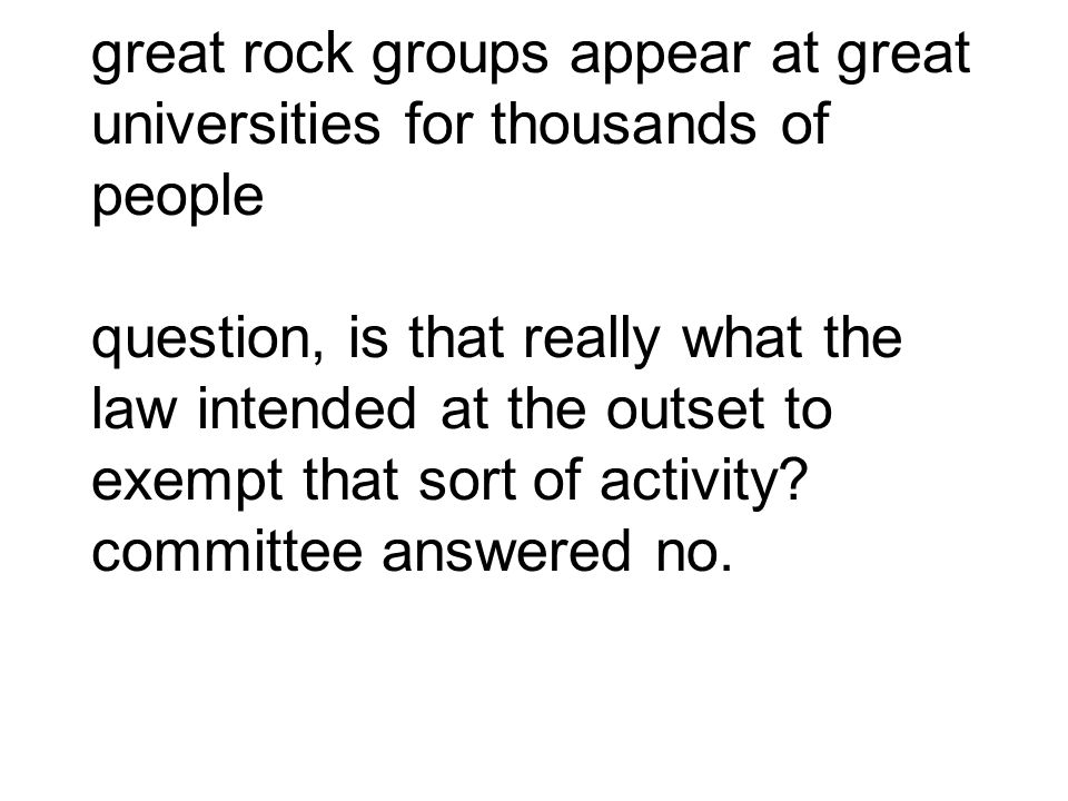 great rock groups appear at great universities for thousands of people question, is that really what the law intended at the outset to exempt that sort of activity.