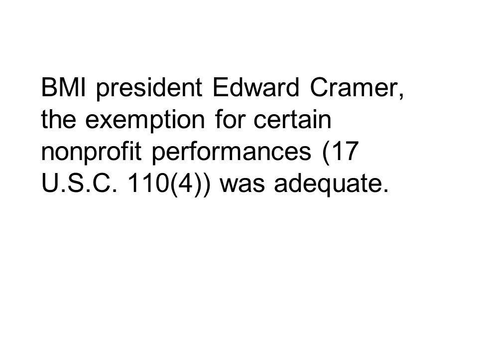 BMI president Edward Cramer, the exemption for certain nonprofit performances (17 U.S.C.