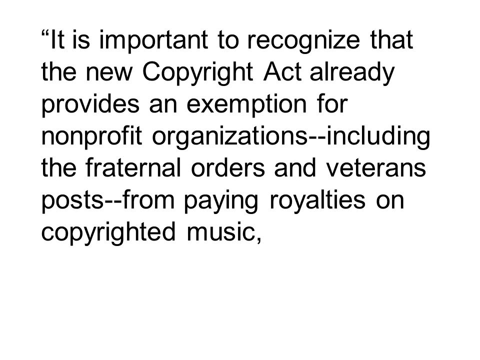 It is important to recognize that the new Copyright Act already provides an exemption for nonprofit organizations‑‑including the fraternal orders and veterans posts‑‑from paying royalties on copyrighted music,