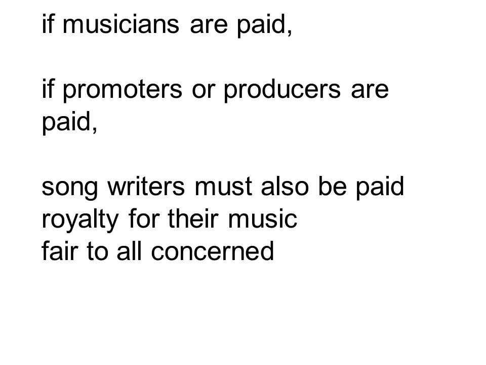 if musicians are paid, if promoters or producers are paid, song writers must also be paid royalty for their music fair to all concerned