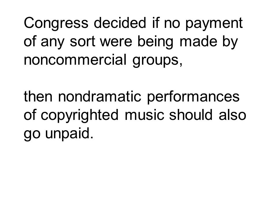 Congress decided if no payment of any sort were being made by noncommercial groups, then nondramatic performances of copyrighted music should also go unpaid.