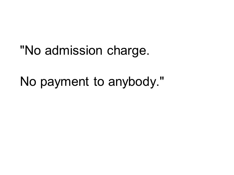 No admission charge. No payment to anybody.