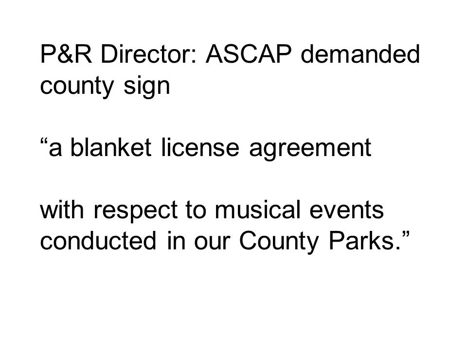 P&R Director: ASCAP demanded county sign a blanket license agreement with respect to musical events conducted in our County Parks.
