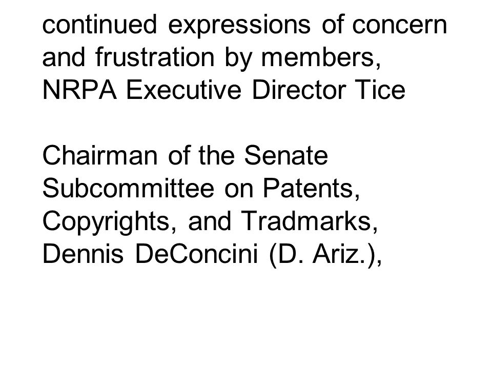 continued expressions of concern and frustration by members, NRPA Executive Director Tice Chairman of the Senate Subcommittee on Patents, Copyrights, and Tradmarks, Dennis DeConcini (D.