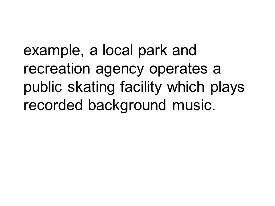 example, a local park and recreation agency operates a public skating facility which plays recorded background music.