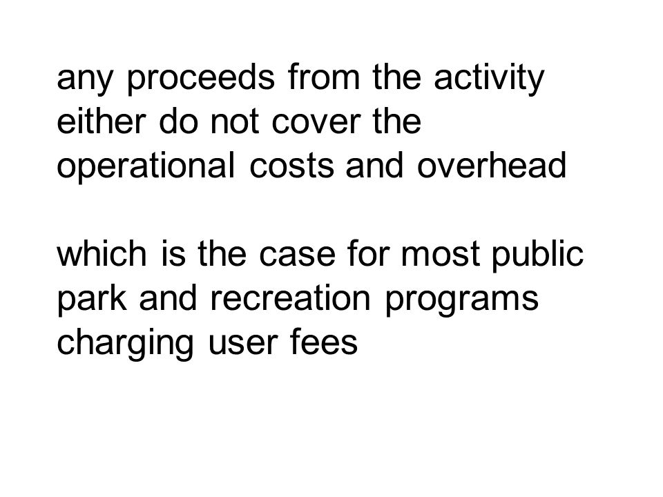 any proceeds from the activity either do not cover the operational costs and overhead which is the case for most public park and recreation programs charging user fees