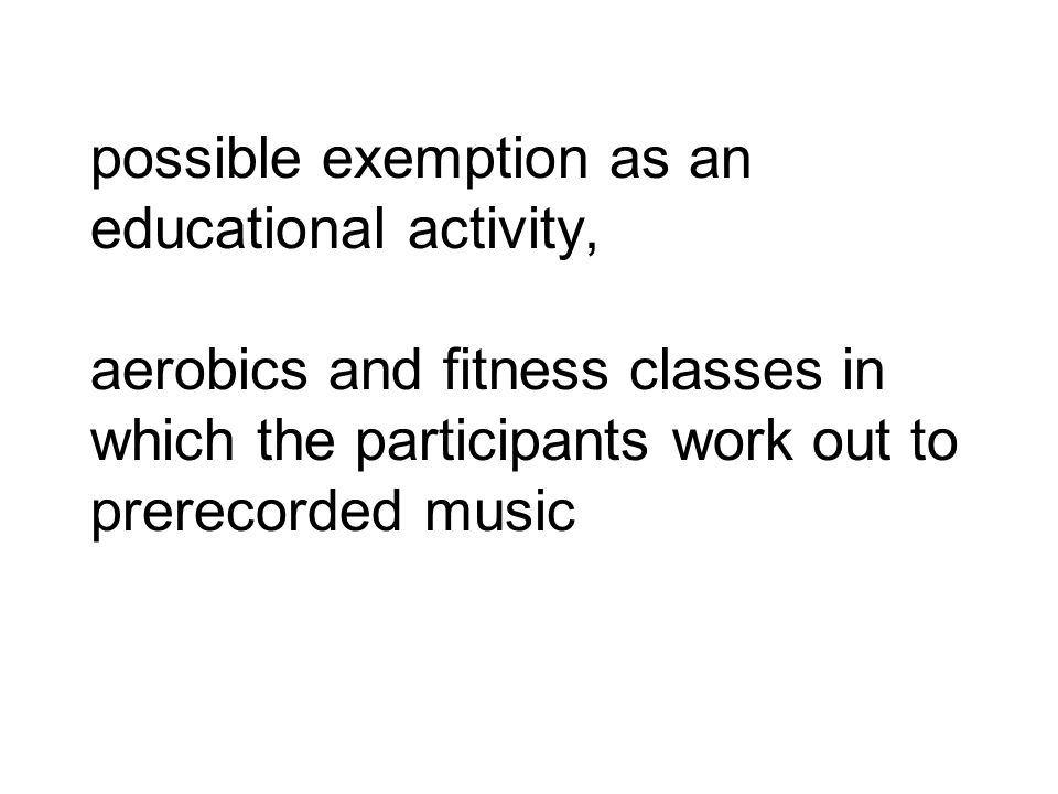 possible exemption as an educational activity, aerobics and fitness classes in which the participants work out to prerecorded music