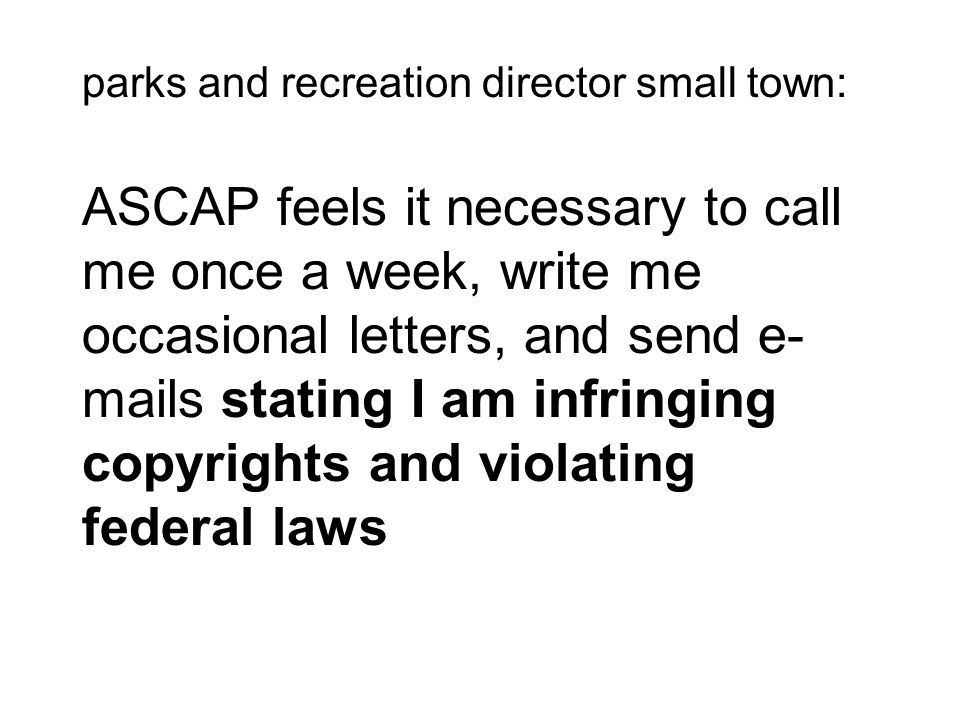 parks and recreation director small town: ASCAP feels it necessary to call me once a week, write me occasional letters, and send e-mails stating I am infringing copyrights and violating federal laws