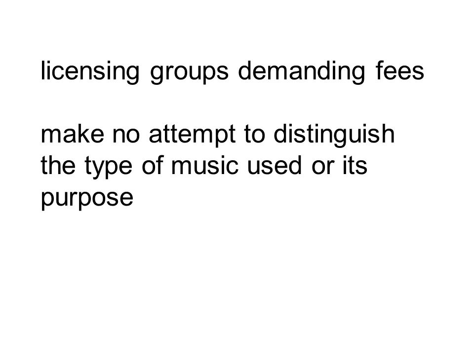 licensing groups demanding fees make no attempt to distinguish the type of music used or its purpose