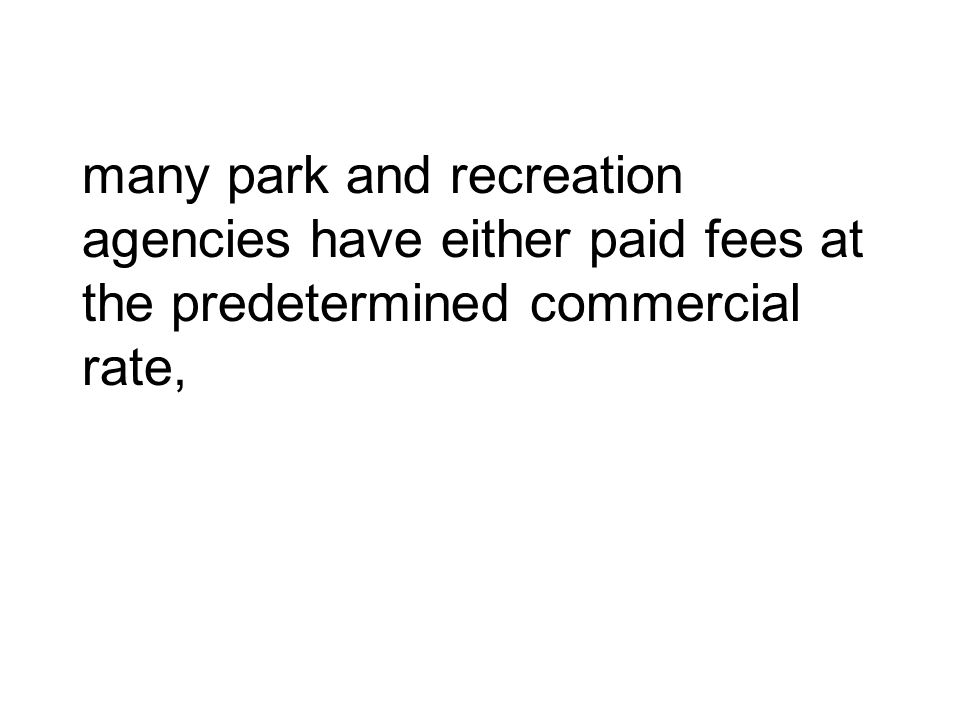many park and recreation agencies have either paid fees at the predetermined commercial rate,