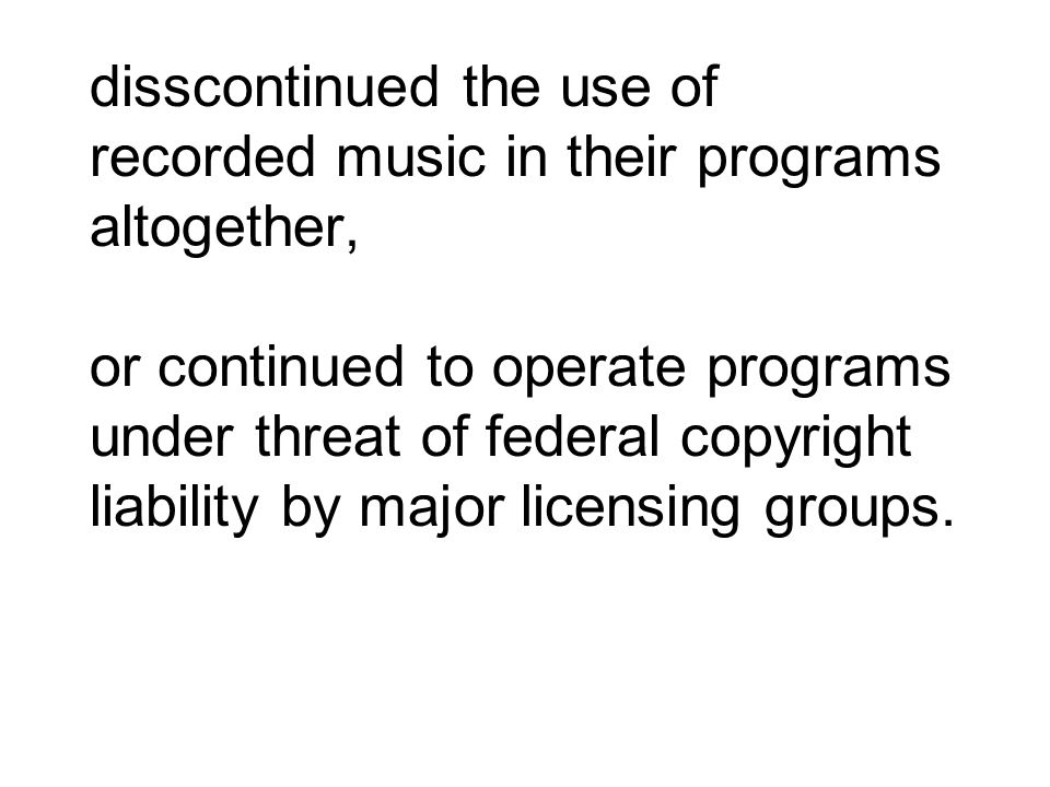 disscontinued the use of recorded music in their programs altogether, or continued to operate programs under threat of federal copyright liability by major licensing groups.