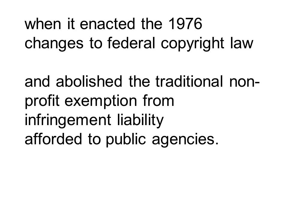 when it enacted the 1976 changes to federal copyright law and abolished the traditional non-profit exemption from infringement liability afforded to public agencies.