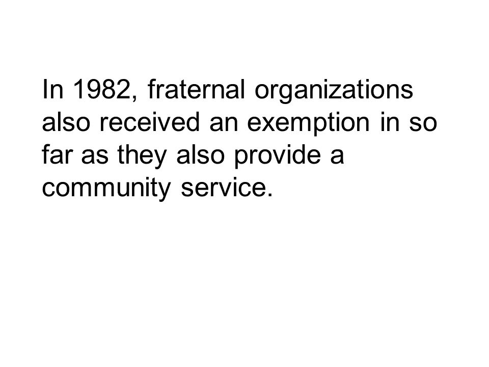 In 1982, fraternal organizations also received an exemption in so far as they also provide a community service.