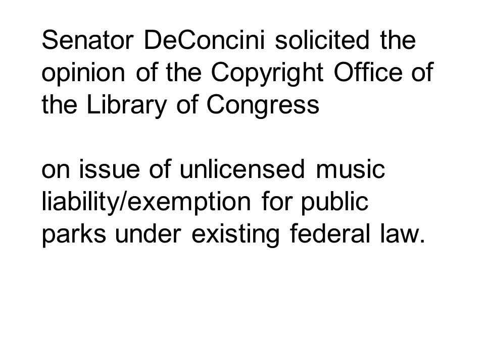 Senator DeConcini solicited the opinion of the Copyright Office of the Library of Congress on issue of unlicensed music liability/exemption for public parks under existing federal law.