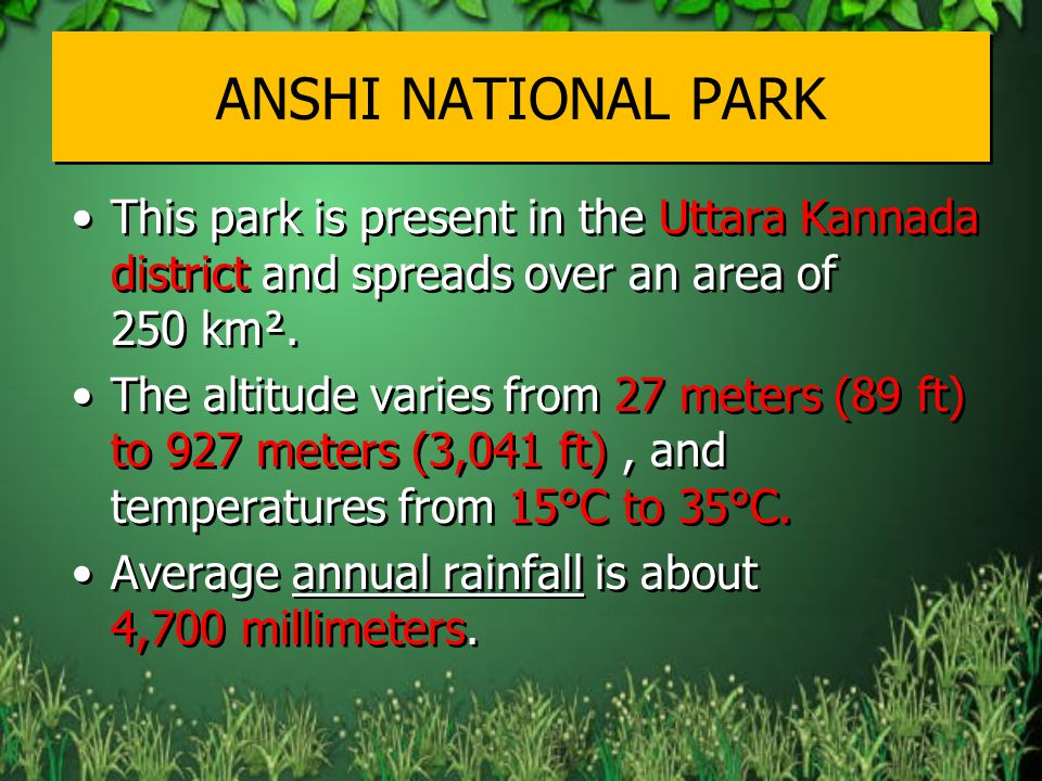 ANSHI NATIONAL PARK This park is present in the Uttara Kannada district and spreads over an area of 250 km².