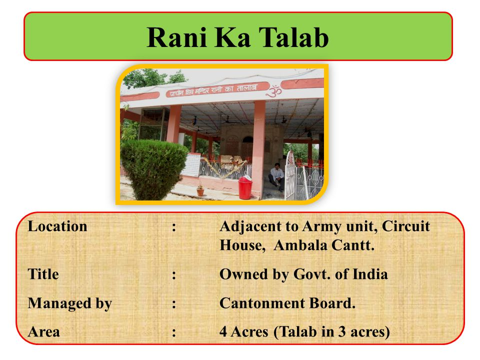 Rani Ka Talab Location : Adjacent to Army unit, Circuit House, Ambala Cantt. Title : Owned by Govt. of India.