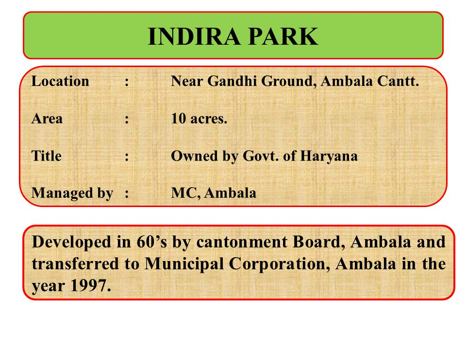 INDIRA PARK Location : Near Gandhi Ground, Ambala Cantt. Area : 10 acres. Title : Owned by Govt. of Haryana.