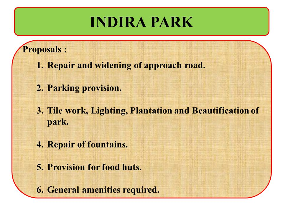 INDIRA PARK Proposals : Repair and widening of approach road.