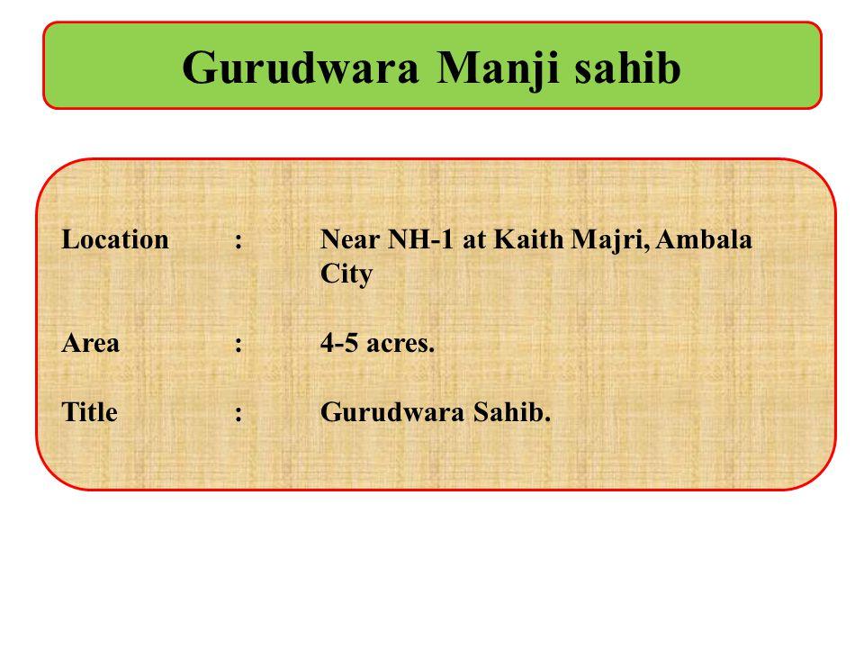 Gurudwara Manji sahib Location : Near NH-1 at Kaith Majri, Ambala City