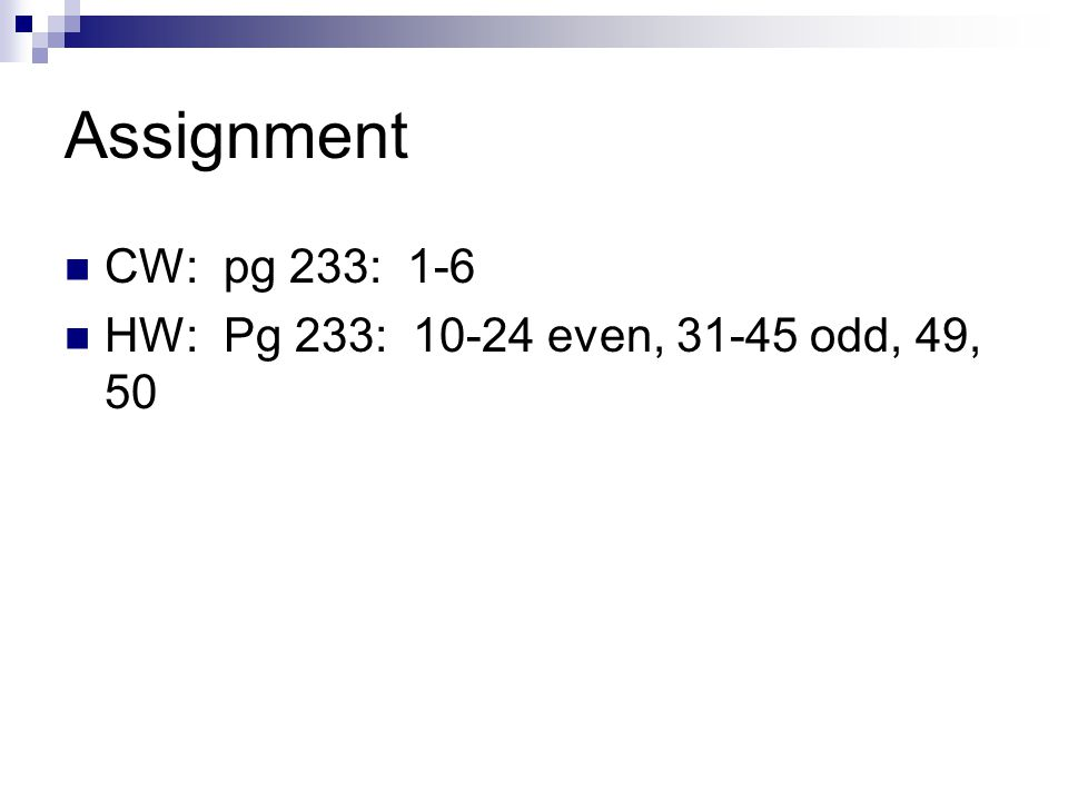 Assignment CW: pg 233: 1-6 HW: Pg 233: 10-24 even, 31-45 odd, 49, 50