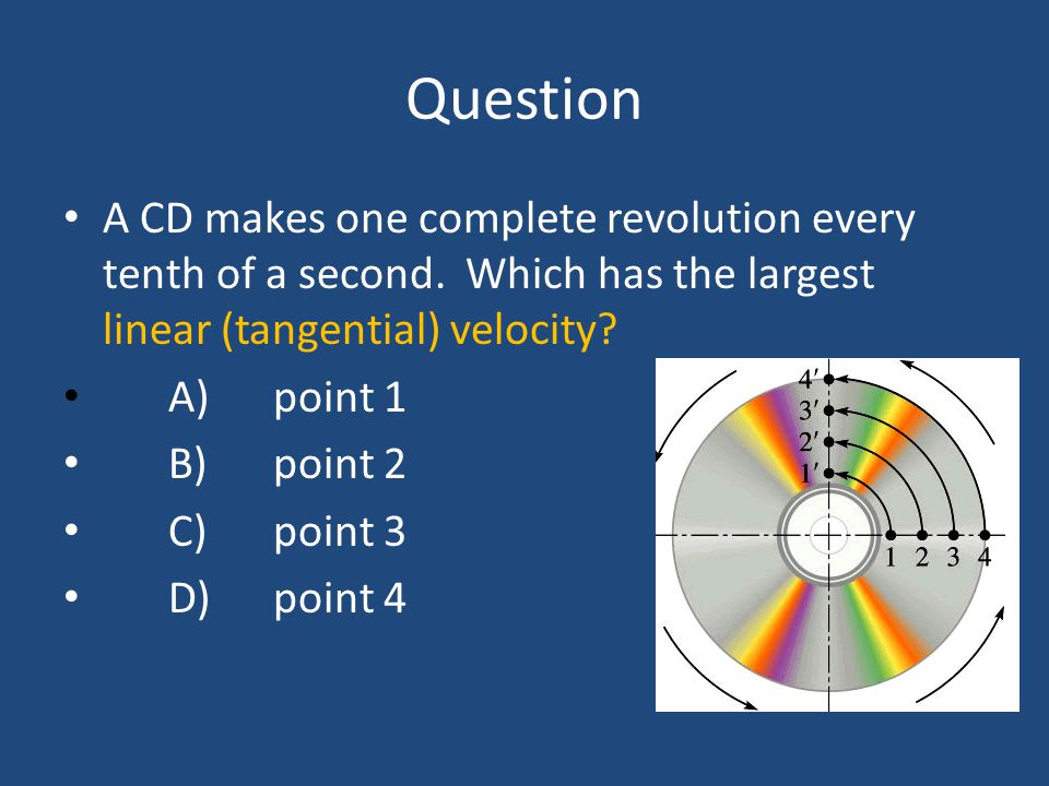 Question A CD makes one complete revolution every tenth of a second. Which has the largest linear (tangential) velocity