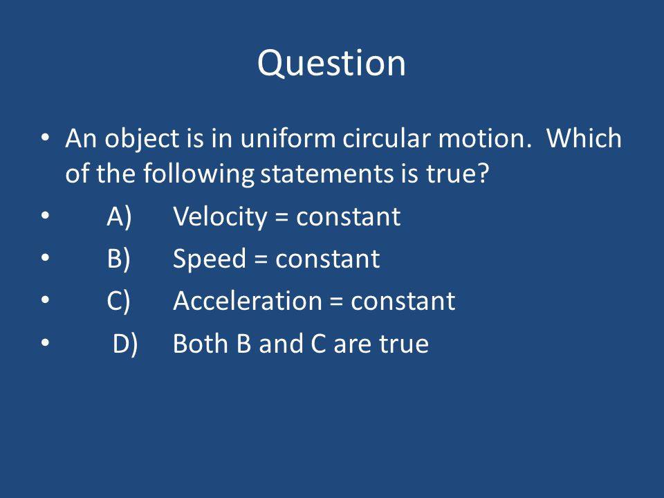 Question An object is in uniform circular motion. Which of the following statements is true A) Velocity = constant.