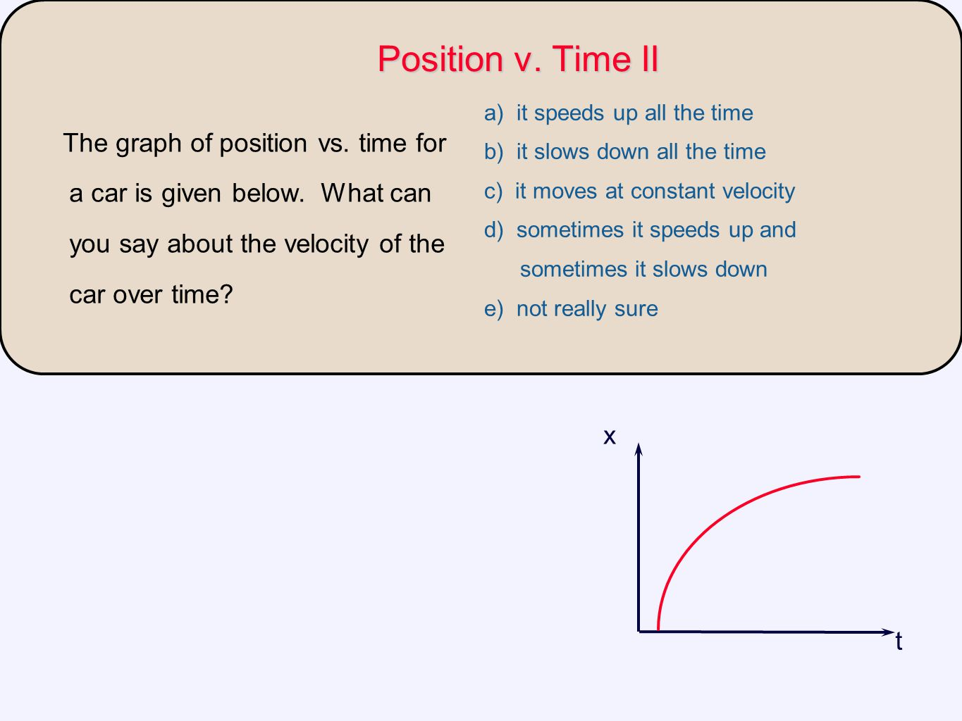 Position v. Time II a) it speeds up all the time. b) it slows down all the time. c) it moves at constant velocity.