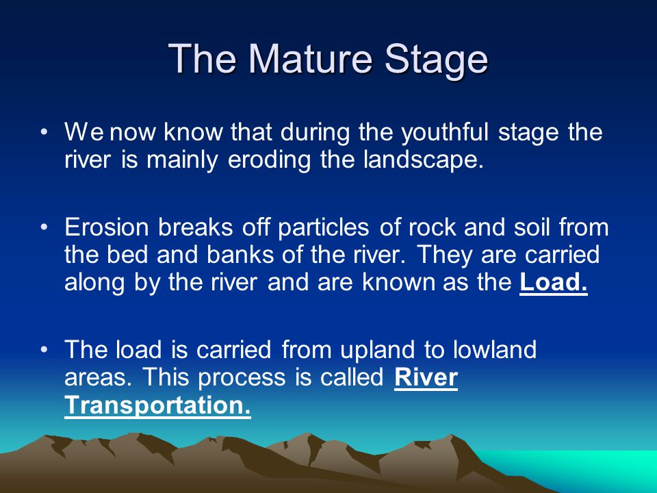 The Mature Stage We now know that during the youthful stage the river is mainly eroding the landscape.