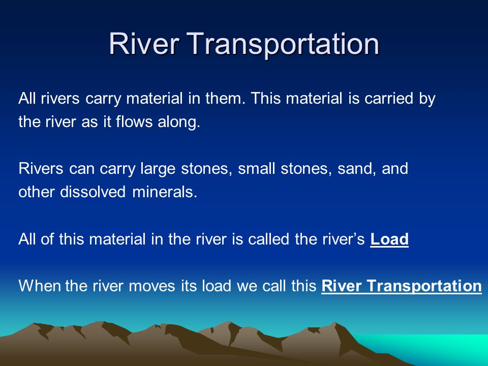 River Transportation All rivers carry material in them. This material is carried by. the river as it flows along.