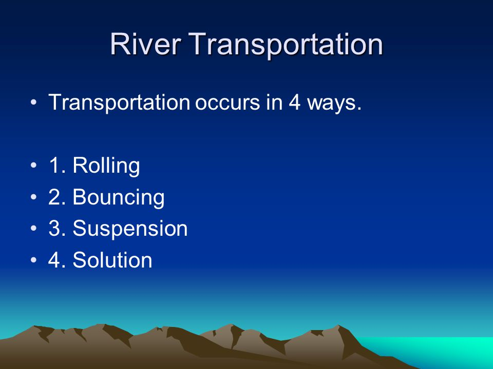 River Transportation Transportation occurs in 4 ways. 1. Rolling