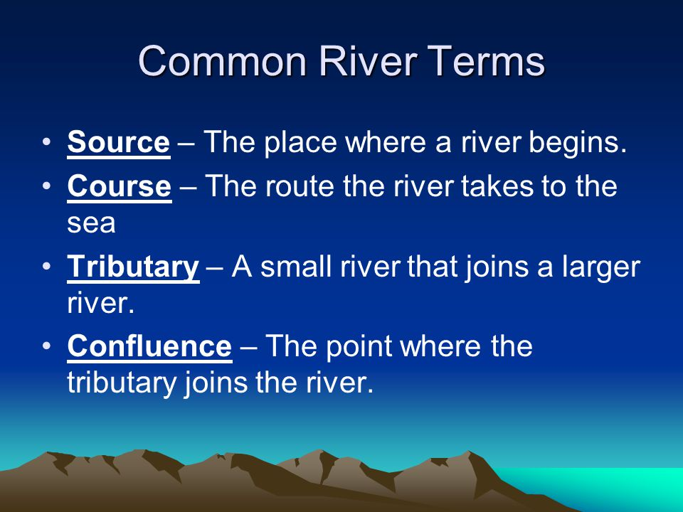 Common River Terms Source – The place where a river begins.