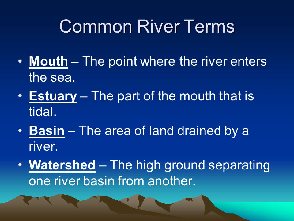 Common River Terms Mouth – The point where the river enters the sea.