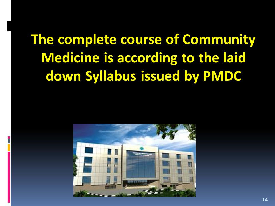 The complete course of Community Medicine is according to the laid down Syllabus issued by PMDC