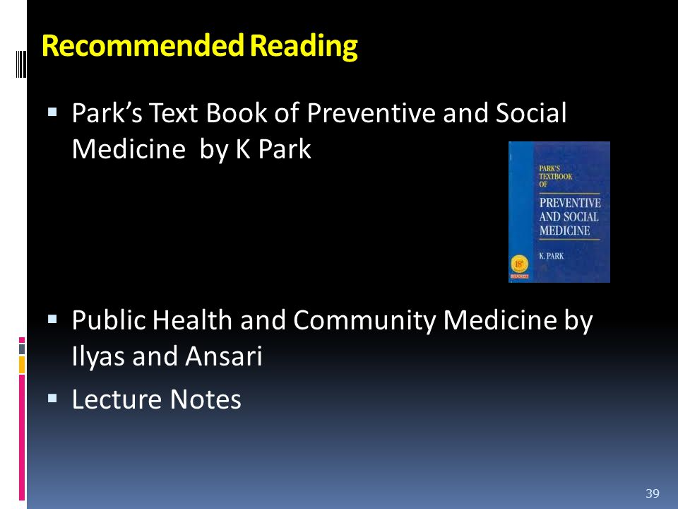 Recommended Reading Park's Text Book of Preventive and Social Medicine by K Park. Public Health and Community Medicine by Ilyas and Ansari.