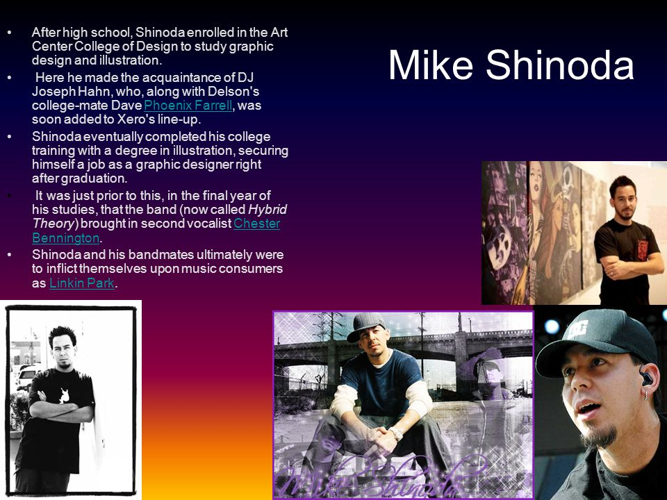 After high school, Shinoda enrolled in the Art Center College of Design to study graphic design and illustration.