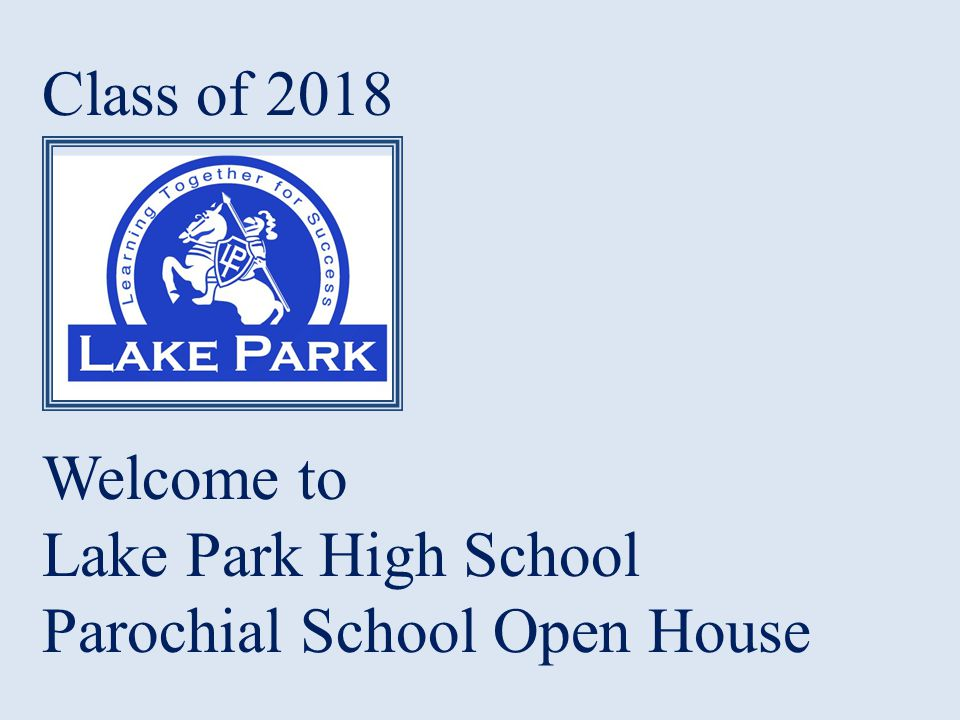 Class of 2018 Welcome to Lake Park High School Parochial School Open House
