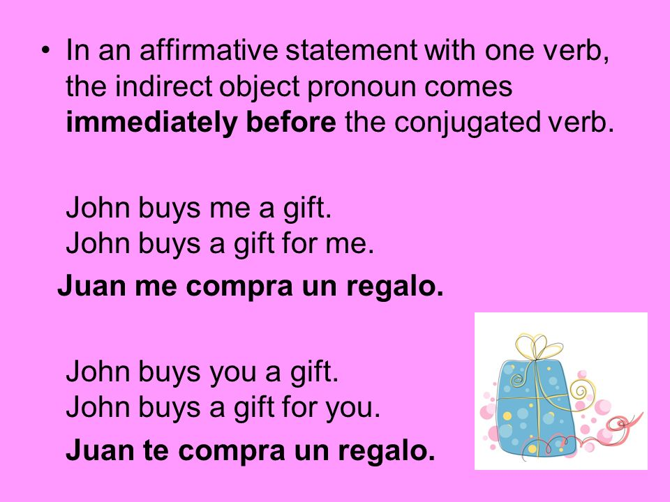 In an affirmative statement with one verb, the indirect object pronoun comes immediately before the conjugated verb.