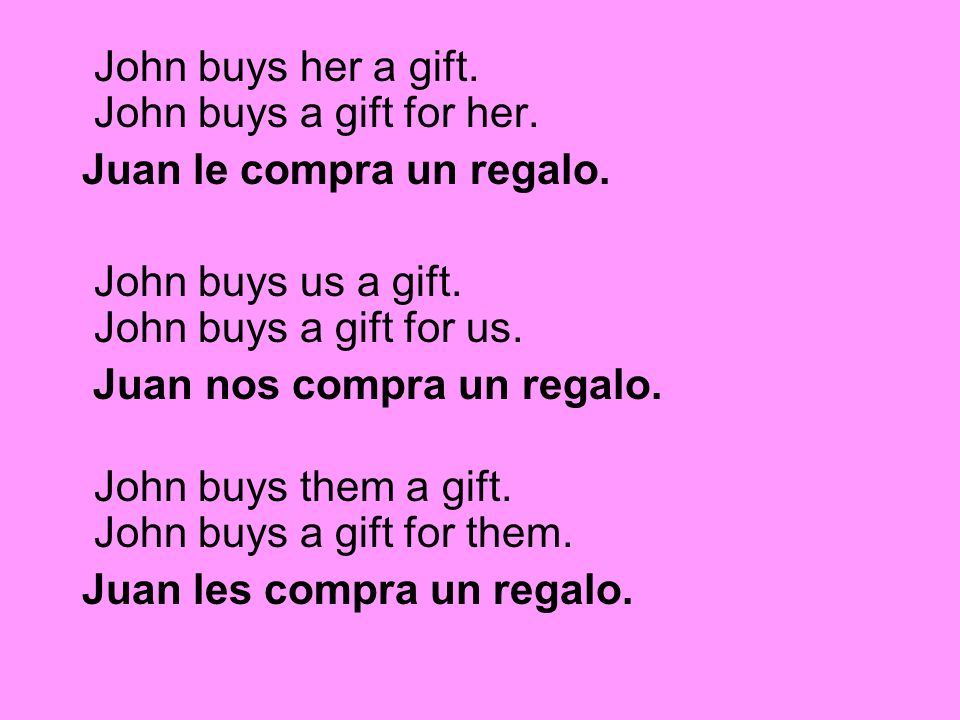 John buys her a gift. John buys a gift for her.