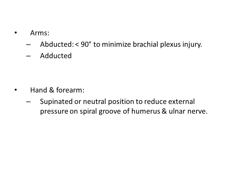 Arms: Abducted: < 90° to minimize brachial plexus injury. Adducted. Hand & forearm: