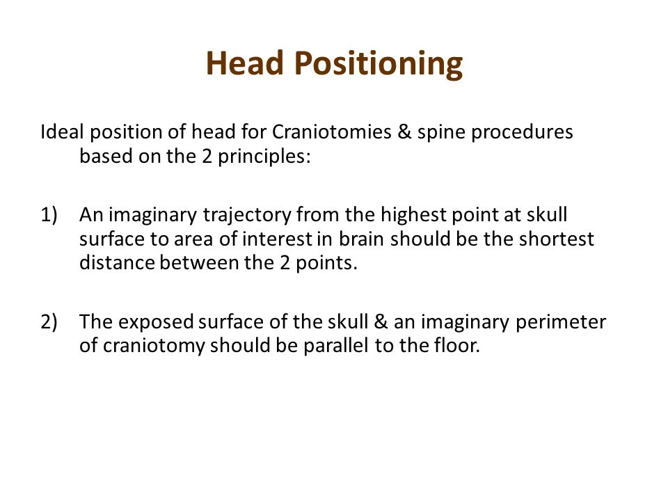 Head Positioning Ideal position of head for Craniotomies & spine procedures based on the 2 principles: