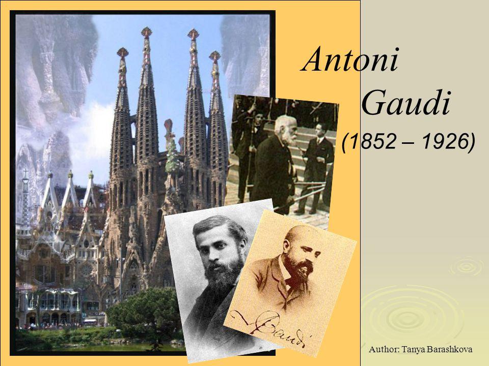 Antoni Gaudi (1852 – 1926) Author: Tanya Barashkova