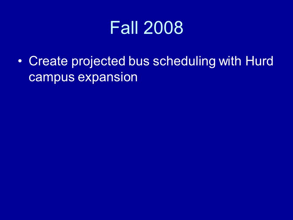Fall 2008 Create projected bus scheduling with Hurd campus expansion