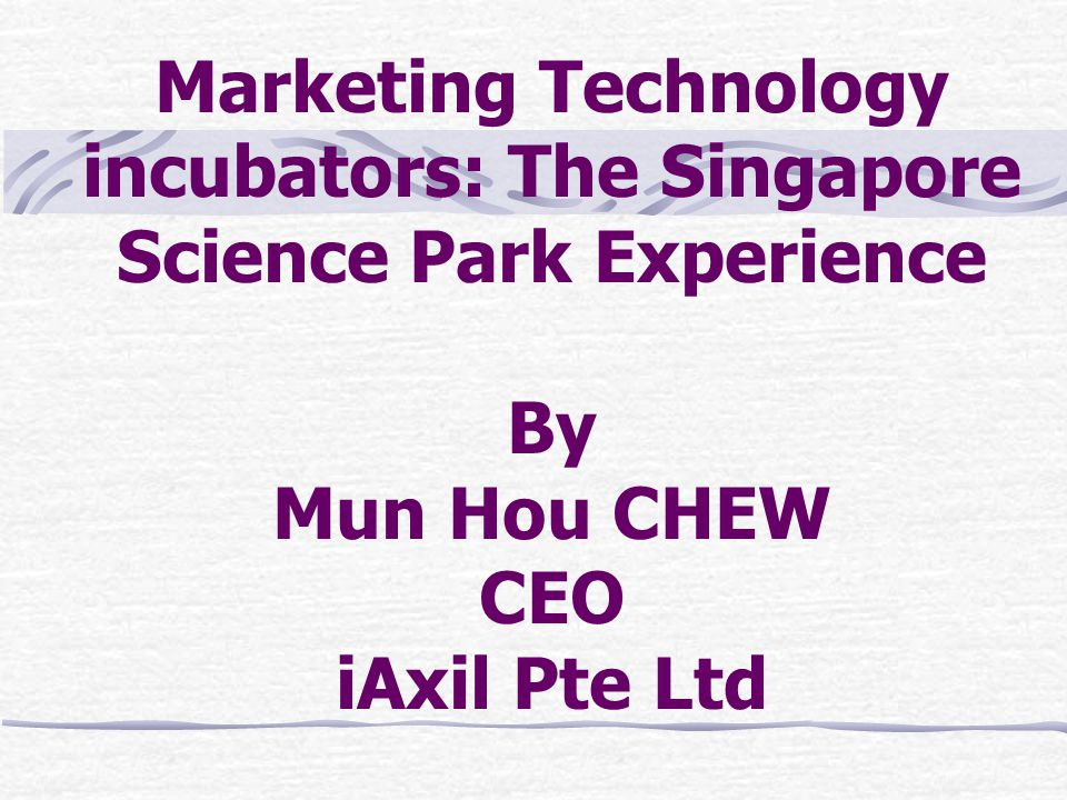 Marketing Technology incubators: The Singapore Science Park Experience By Mun Hou CHEW CEO iAxil Pte Ltd