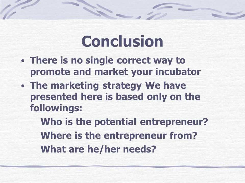 Conclusion There is no single correct way to promote and market your incubator.