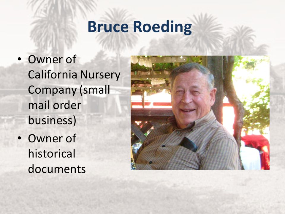 Bruce Roeding Owner of California Nursery Company (small mail order business) Owner of historical documents.