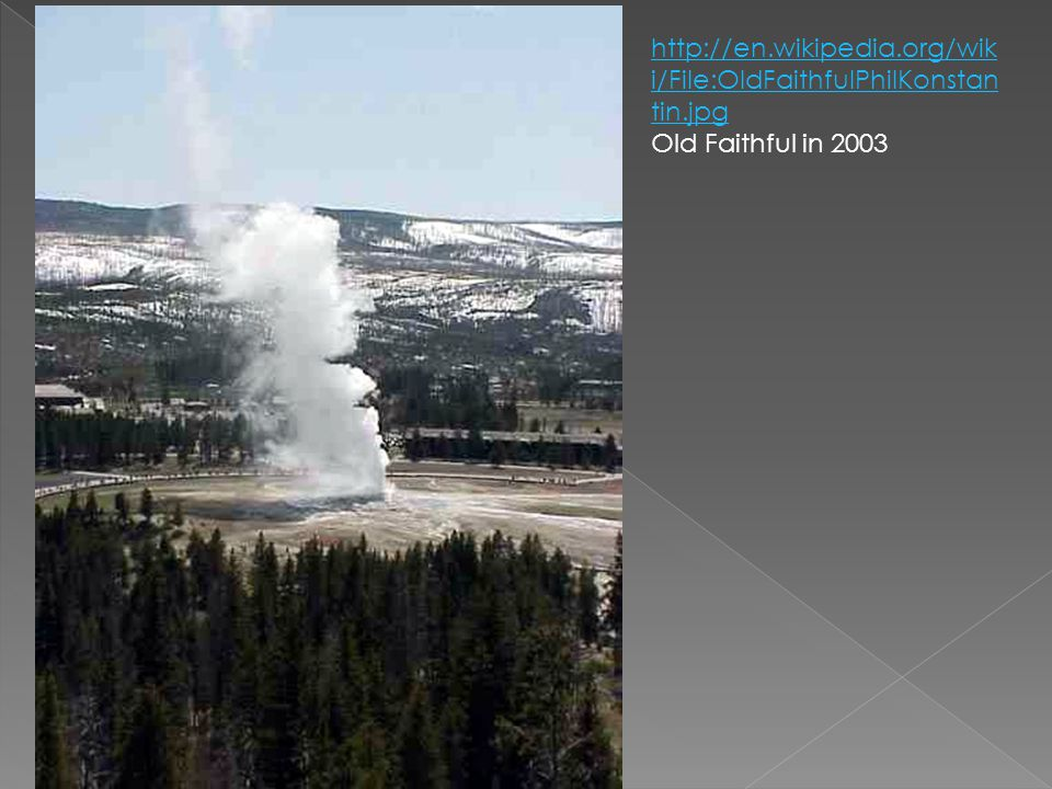 http://en.wikipedia.org/wiki/File:OldFaithfulPhilKonstantin.jpg Old Faithful in 2003