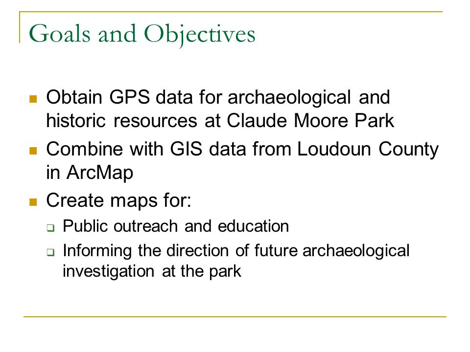 Goals and Objectives Obtain GPS data for archaeological and historic resources at Claude Moore Park.